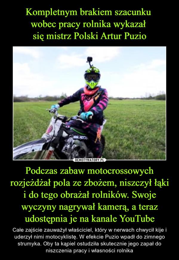 Podczas zabaw motocrossowych rozjeżdżał pola ze zbożem, niszczył łąki i do tego obrażał rolników. Swoje wyczyny nagrywał kamerą, a teraz udostępnia je na kanale YouTube – Całe zajście zauważył właściciel, który w nerwach chwycił kije i uderzył nimi motocyklistę. W efekcie Puzio wpadł do zimnego strumyka. Oby ta kąpiel ostudziła skutecznie jego zapał do niszczenia pracy i własności rolnika
