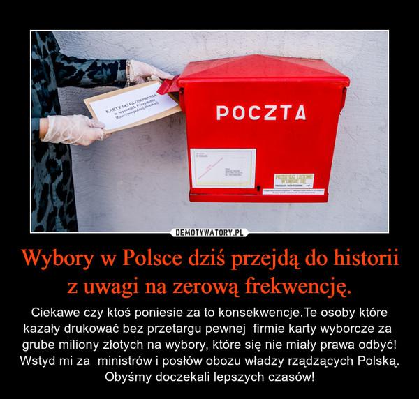 Wybory w Polsce dziś przejdą do historii z uwagi na zerową frekwencję. – Ciekawe czy ktoś poniesie za to konsekwencje.Te osoby które kazały drukować bez przetargu pewnej  firmie karty wyborcze za  grube miliony złotych na wybory, które się nie miały prawa odbyć! Wstyd mi za  ministrów i posłów obozu władzy rządzących Polską. Obyśmy doczekali lepszych czasów!