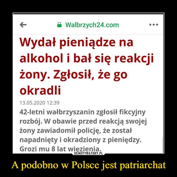 A podobno w Polsce jest patriarchat –  A Walbrzych24.comWydał pieniądze naalkohol i bał się reakcjiżony. Zgłosił, że gookradli13.05.2020 12:3942-letni wałbrzyszanin zgłosił fikcyjnyrozbój. W obawie przed reakcją swojejżony zawiadomił policję, że zostałnapadnięty i okradziony z pieniędzy.Grozi mu 8 lat więzienia.