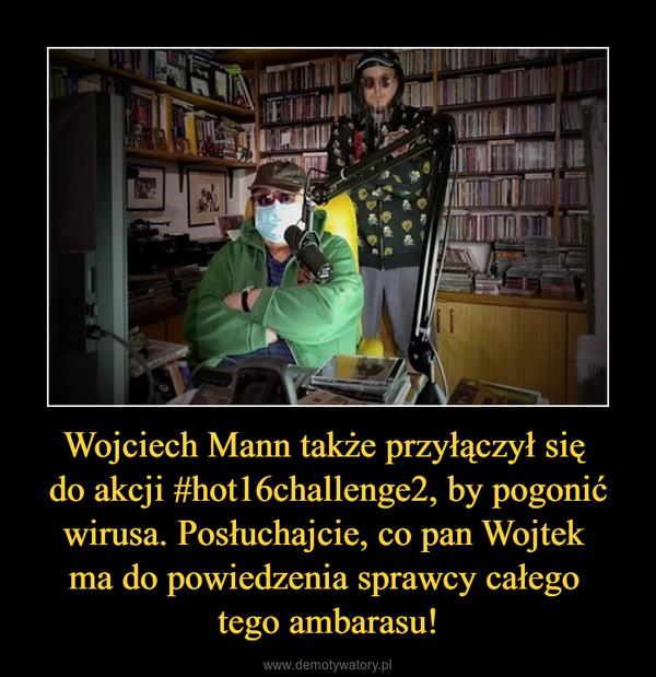 Wojciech Mann także przyłączył się do akcji #hot16challenge2, by pogonić wirusa. Posłuchajcie, co pan Wojtek ma do powiedzenia sprawcy całego tego ambarasu! –