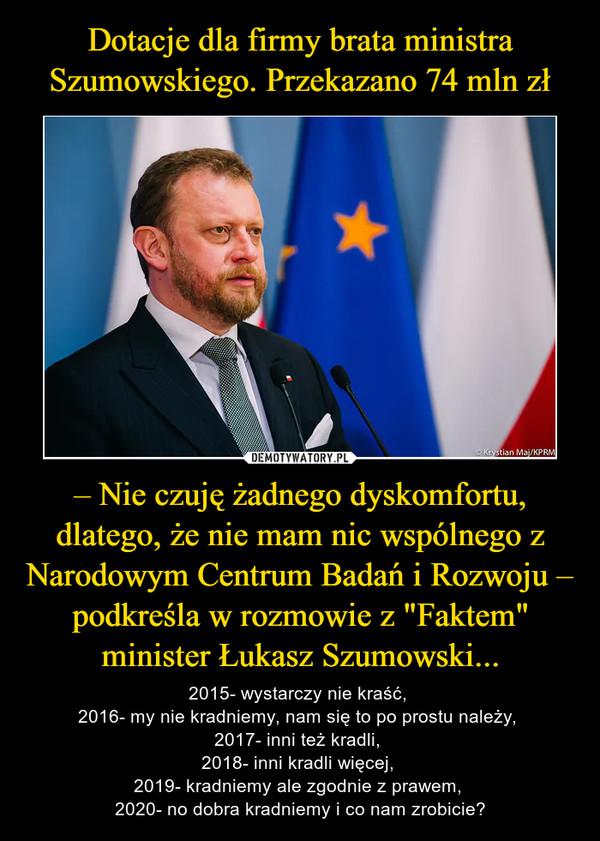 """– Nie czuję żadnego dyskomfortu, dlatego, że nie mam nic wspólnego z Narodowym Centrum Badań i Rozwoju – podkreśla w rozmowie z """"Faktem"""" minister Łukasz Szumowski... – 2015- wystarczy nie kraść, 2016- my nie kradniemy, nam się to po prostu należy, 2017- inni też kradli, 2018- inni kradli więcej, 2019- kradniemy ale zgodnie z prawem, 2020- no dobra kradniemy i co nam zrobicie?"""