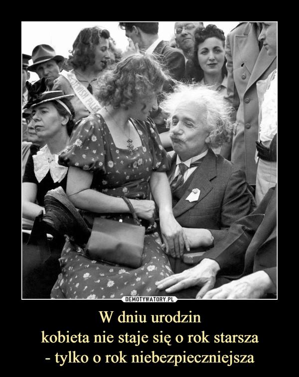 W dniu urodzin kobieta nie staje się o rok starsza - tylko o rok niebezpieczniejsza –