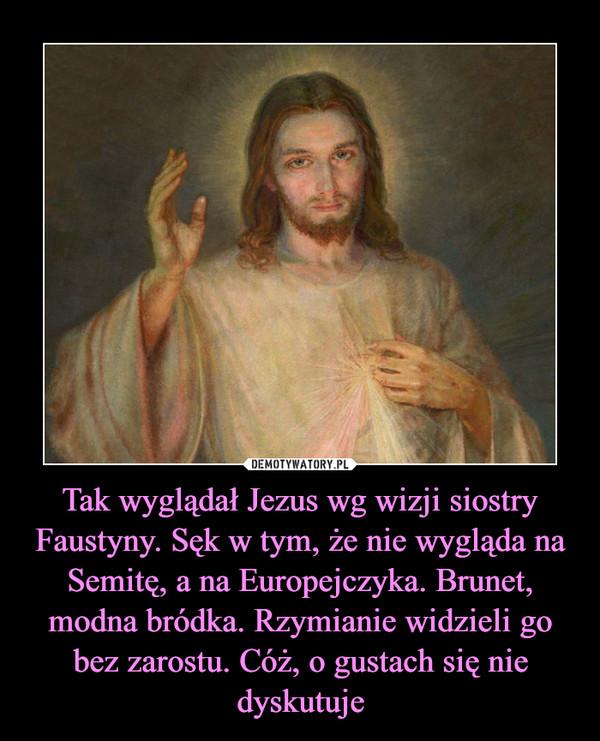 Tak wyglądał Jezus wg wizji siostry Faustyny. Sęk w tym, że nie wygląda na Semitę, a na Europejczyka. Brunet, modna bródka. Rzymianie widzieli go bez zarostu. Cóż, o gustach się nie dyskutuje –