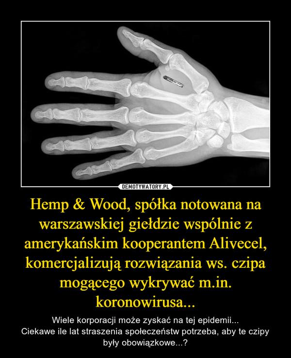 Hemp & Wood, spółka notowana na warszawskiej giełdzie wspólnie z amerykańskim kooperantem Alivecel, komercjalizują rozwiązania ws. czipa mogącego wykrywać m.in. koronowirusa... – Wiele korporacji może zyskać na tej epidemii...Ciekawe ile lat straszenia społeczeństw potrzeba, aby te czipy były obowiązkowe...?