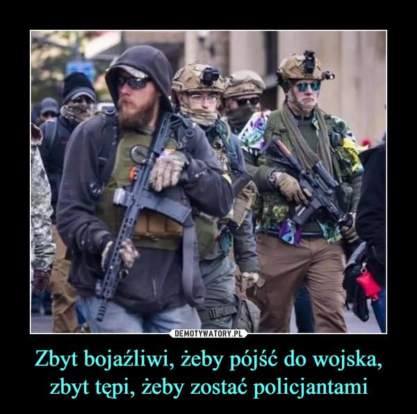 Zbyt bojaźliwi, żeby pójść do wojska,zbyt tępi, żeby zostać policjantami –