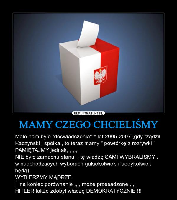 """MAMY CZEGO CHCIELIŚMY – Mało nam było """"doświadczenia"""" z lat 2005-2007 ,gdy rządził Kaczyński i spółka , to teraz mamy """" powtórkę z rozrywki """"PAMIĘTAJMY jednak,,,,,,,NIE było zamachu stanu  , tę władzę SAMI WYBRALIŚMY , w nadchodzących wyborach (jakiekolwiek i kiedykolwiek będą) WYBIERZMY MĄDRZE.I  na koniec porównanie ,,,, może przesadzone ,,,,HITLER także zdobył władzę DEMOKRATYCZNIE !!!"""