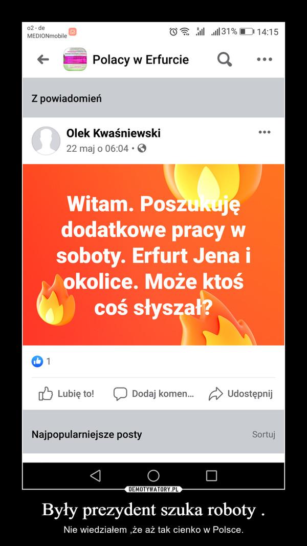 Były prezydent szuka roboty . – Nie wiedziałem ,że aż tak cienko w Polsce.