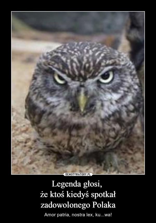 Legenda głosi, że ktoś kiedyś spotkałzadowolonego Polaka – Amor patria, nostra lex, ku...wa!