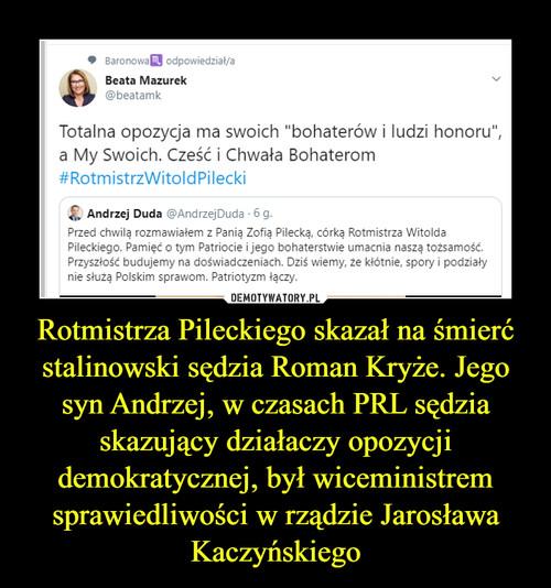 Rotmistrza Pileckiego skazał na śmierć stalinowski sędzia Roman Kryże. Jego syn Andrzej, w czasach PRL sędzia skazujący działaczy opozycji demokratycznej, był wiceministrem sprawiedliwości w rządzie Jarosława Kaczyńskiego