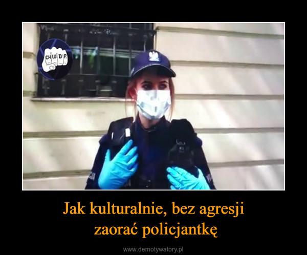 Jak kulturalnie, bez agresji zaorać policjantkę –