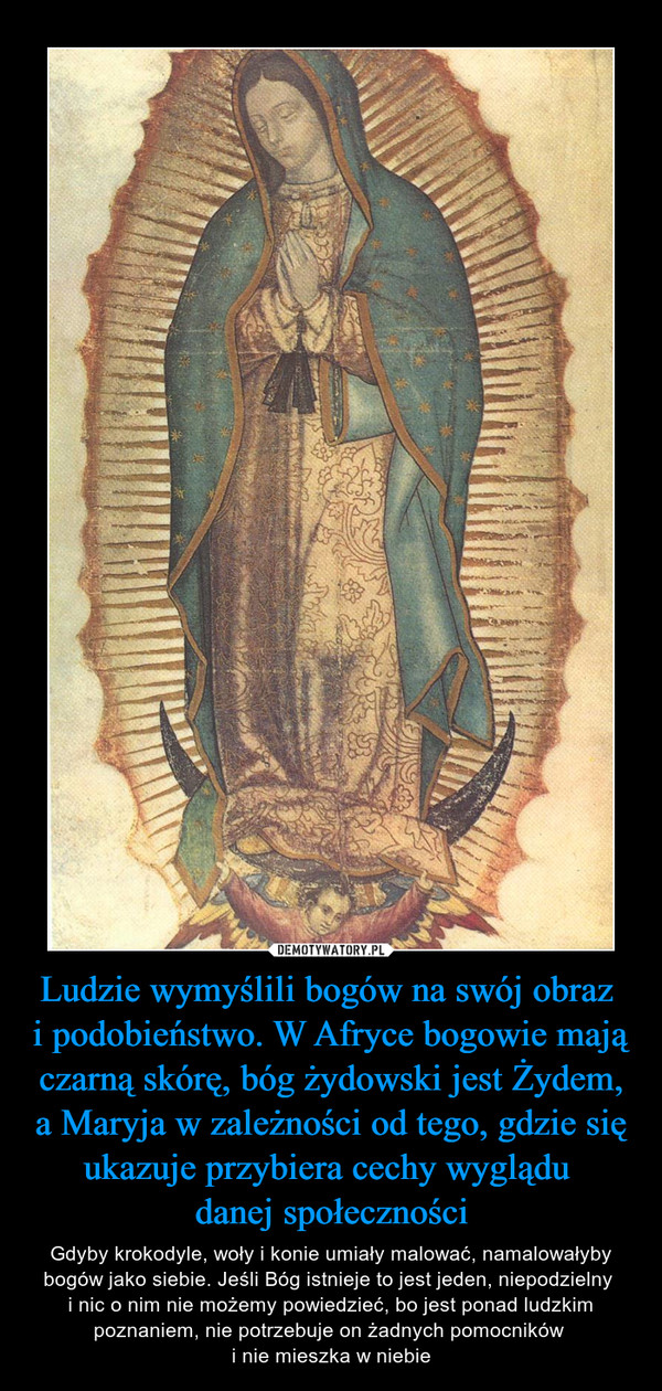 Ludzie wymyślili bogów na swój obraz i podobieństwo. W Afryce bogowie mają czarną skórę, bóg żydowski jest Żydem, a Maryja w zależności od tego, gdzie się ukazuje przybiera cechy wyglądu danej społeczności – Gdyby krokodyle, woły i konie umiały malować, namalowałyby bogów jako siebie. Jeśli Bóg istnieje to jest jeden, niepodzielny i nic o nim nie możemy powiedzieć, bo jest ponad ludzkim poznaniem, nie potrzebuje on żadnych pomocników i nie mieszka w niebie