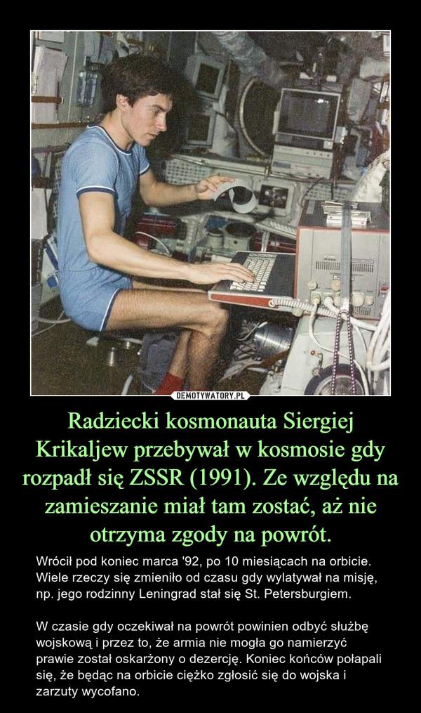 Radziecki kosmonauta Siergiej Krikaljew przebywał w kosmosie gdy rozpadł się ZSSR (1991). Ze względu na zamieszanie miał tam zostać, aż nie otrzyma zgody na powrót. – Wrócił pod koniec marca '92, po 10 miesiącach na orbicie. Wiele rzeczy się zmieniło od czasu gdy wylatywał na misję, np. jego rodzinny Leningrad stał się St. Petersburgiem.W czasie gdy oczekiwał na powrót powinien odbyć służbę wojskową i przez to, że armia nie mogła go namierzyć prawie został oskarżony o dezercję. Koniec końców połapali się, że będąc na orbicie ciężko zgłosić się do wojska i zarzuty wycofano.