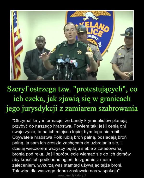 """Szeryf ostrzega tzw. """"protestujących"""", co ich czeka, jak zjawią się w granicach jego jurysdykcji z zamiarem szabrowania – """"Otrzymaliśmy informacje, że bandy kryminalistów planują przybyć do naszego hrabstwa. Powiem tak: jeśli cenią oni swoje życie, to na ich miejscu lepiej bym tego nie robił. Obywatele hrabstwa Polk lubią broń palną, posiadają broń palną, ja sam ich zresztą zachęcam do uzbrajania się, i dzisiaj wieczorem wszyscy będą u siebie z załadowaną bronią pod ręką. Jeśli spróbujecie włamać się do ich domów, aby kraść lub podkładać ogień, to zgodnie z moim zaleceniem, wykurzą was stamtąd używając tejże broni. Tak więc dla waszego dobra zostawcie nas w spokoju"""""""
