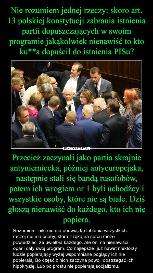 Przecież zaczynali jako partia skrajnie antyniemiecka, później antyeuropejska, następnie stali się bandą rusofobów, potem ich wrogiem nr 1 byli uchodźcy i wszystkie osoby, które nie są białe. Dziś głoszą nienawiść do każdego, kto ich nie popiera. – Rozumiem- nikt nie ma obowiązku lubienia wszystkich. I raczej nie ma osoby, która z ręką na sercu może powiedzieć, że uwielbia każdego. Ale oni na nienawiści oparli cały swój program. Co najlepsze- już nawet niektórzy ludzie popierający wyżej wspomniane poglądy ich nie popierają. Bo część z nich zaczyna powoli dostrzegać ich hipokryzję. Lub po prostu nie popierają socjalizmu.