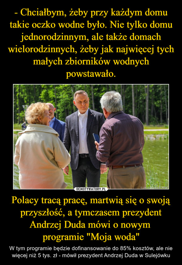 """Polacy tracą pracę, martwią się o swoją przyszłość, a tymczasem prezydent Andrzej Duda mówi o nowym programie """"Moja woda"""" – W tym programie będzie dofinansowanie do 85% kosztów, ale nie więcej niż 5 tys. zł - mówił prezydent Andrzej Duda w Sulejówku"""