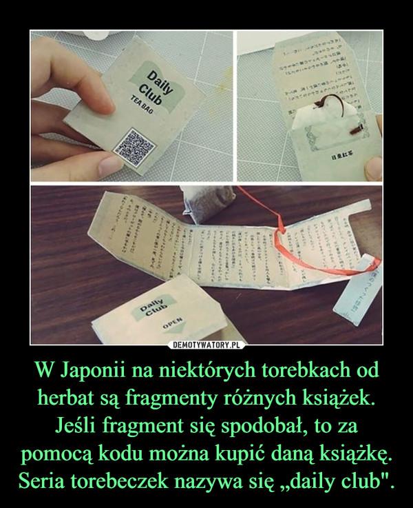 """W Japonii na niektórych torebkach od herbat są fragmenty różnych książek. Jeśli fragment się spodobał, to za pomocą kodu można kupić daną książkę. Seria torebeczek nazywa się """"daily club""""."""