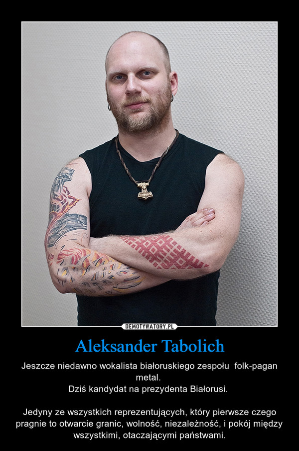 Aleksander Tabolich – Jeszcze niedawno wokalista białoruskiego zespołu  folk-pagan metal. Dziś kandydat na prezydenta Białorusi. Jedyny ze wszystkich reprezentujących, który pierwsze czego pragnie to otwarcie granic, wolność, niezależność, i pokój między wszystkimi, otaczającymi państwami.