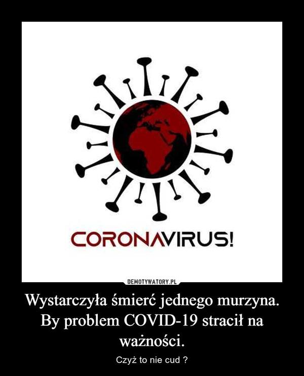 Wystarczyła śmierć jednego murzyna.By problem COVID-19 stracił na ważności. – Czyż to nie cud ?