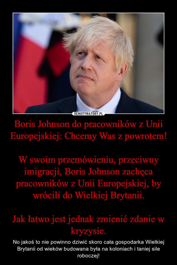 Boris Johnson do pracowników z Unii Europejskiej: Chcemy Was z powrotem!W swoim przemówieniu, przeciwny imigracji, Boris Johnson zachęca pracowników z Unii Europejskiej, by wrócili do Wielkiej Brytanii.Jak łatwo jest jednak zmienić zdanie w kryzysie. – No jakoś to nie powinno dziwić skoro cała gospodarka Wielkiej Brytanii od wieków budowana była na koloniach i taniej sile roboczej!
