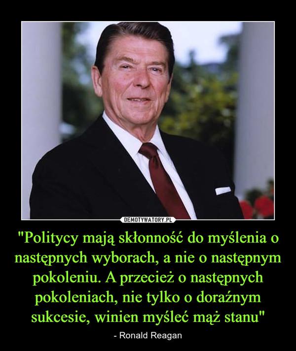 """""""Politycy mają skłonność do myślenia o następnych wyborach, a nie o następnym pokoleniu. A przecież o następnych pokoleniach, nie tylko o doraźnym sukcesie, winien myśleć mąż stanu"""" – - Ronald Reagan"""