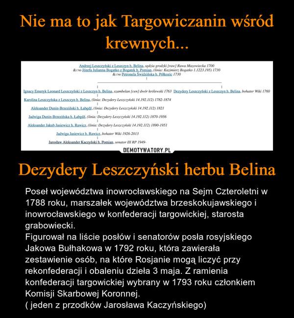 Dezydery Leszczyński herbu Belina – Poseł województwa inowrocławskiego na Sejm Czteroletni w 1788 roku, marszałek województwa brzeskokujawskiego i inowrocławskiego w konfederacji targowickiej, starosta grabowiecki.Figurował na liście posłów i senatorów posła rosyjskiego Jakowa Bułhakowa w 1792 roku, która zawierała zestawienie osób, na które Rosjanie mogą liczyć przy rekonfederacji i obaleniu dzieła 3 maja. Z ramienia konfederacji targowickiej wybrany w 1793 roku członkiem Komisji Skarbowej Koronnej.( jeden z przodków Jarosława Kaczyńskiego)