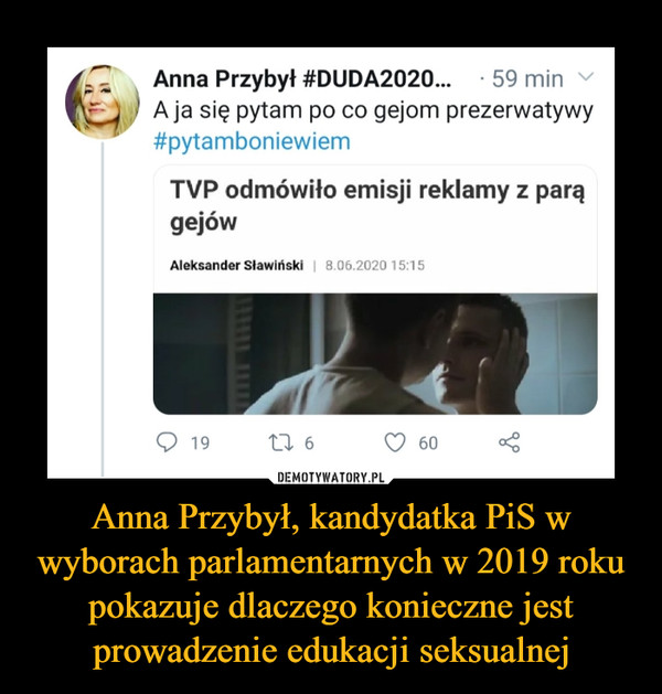Anna Przybył, kandydatka PiS w wyborach parlamentarnych w 2019 roku pokazuje dlaczego konieczne jest prowadzenie edukacji seksualnej –  Anna Przybył #DUDA2020... • 59 min \• ' A ja się pytam po co gejom prezerwatywy #pytamboniewiem TVP odmówiło emisji reklamy z parą gejów