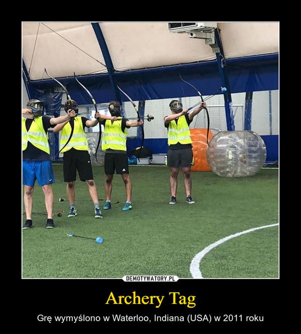Archery Tag – Grę wymyślono w Waterloo, Indiana (USA) w 2011 roku