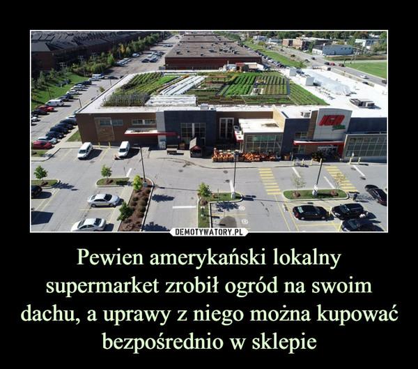 Pewien amerykański lokalny supermarket zrobił ogród na swoim dachu, a uprawy z niego można kupować bezpośrednio w sklepie –