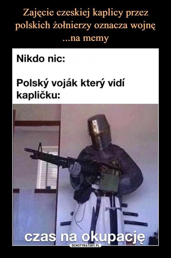 –  Nikdo nic:Polsky vojak ktery vidikaplićku:CZAS NA OKUPACJĘ