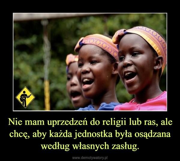 Nie mam uprzedzeń do religii lub ras, ale chcę, aby każda jednostka była osądzana według własnych zasług. –