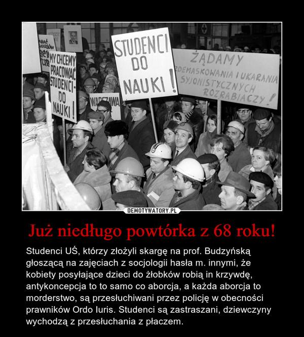 Już niedługo powtórka z 68 roku! – Studenci UŚ, którzy złożyli skargę na prof. Budzyńską głoszącą na zajęciach z socjologii hasła m. innymi, że kobiety posyłające dzieci do żłobków robią in krzywdę, antykoncepcja to to samo co aborcja, a każda aborcja to morderstwo, są przesłuchiwani przez policję w obecności prawników Ordo Iuris. Studenci są zastraszani, dziewczyny wychodzą z przesłuchania z płaczem.