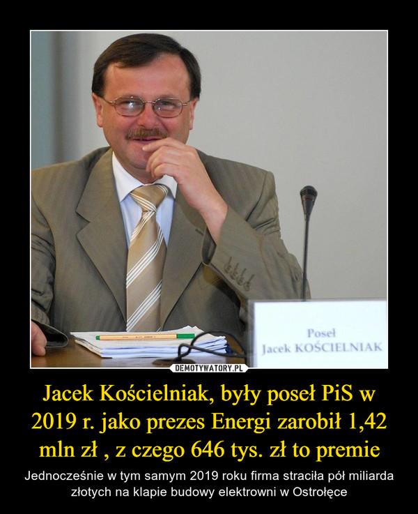 Jacek Kościelniak, były poseł PiS w 2019 r. jako prezes Energi zarobił 1,42 mln zł , z czego 646 tys. zł to premie – Jednocześnie w tym samym 2019 roku firma straciła pół miliarda złotych na klapie budowy elektrowni w Ostrołęce