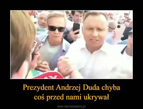 Prezydent Andrzej Duda chybacoś przed nami ukrywał –