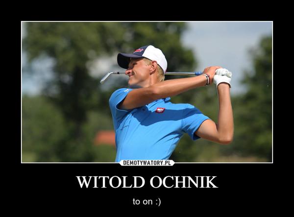WITOLD OCHNIK – to on :)