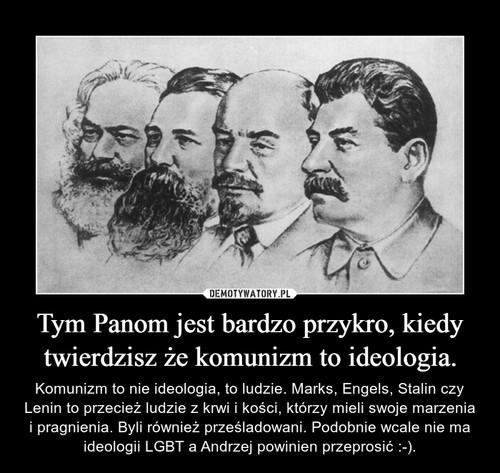 Tym Panom jest bardzo przykro, kiedy twierdzisz że komunizm to ideologia.
