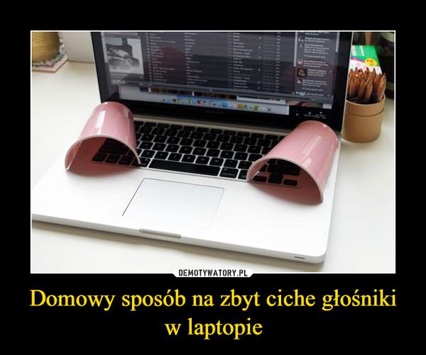 Domowy sposób na zbyt ciche głośniki w laptopie