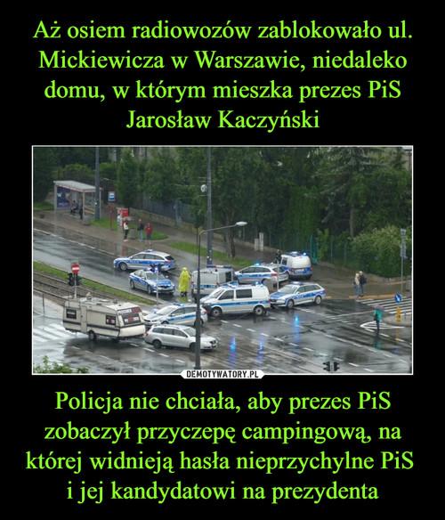 Aż osiem radiowozów zablokowało ul. Mickiewicza w Warszawie, niedaleko domu, w którym mieszka prezes PiS Jarosław Kaczyński Policja nie chciała, aby prezes PiS zobaczył przyczepę campingową, na której widnieją hasła nieprzychylne PiS  i jej kandydatowi na prezydenta