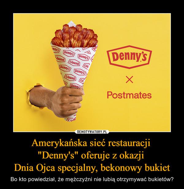 """Amerykańska sieć restauracji """"Denny's"""" oferuje z okazji Dnia Ojca specjalny, bekonowy bukiet – Bo kto powiedział, że mężczyźni nie lubią otrzymywać bukietów? Denny's Postmates"""
