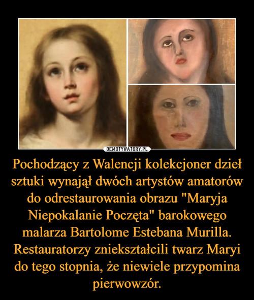 """Pochodzący z Walencji kolekcjoner dzieł sztuki wynajął dwóch artystów amatorów do odrestaurowania obrazu """"Maryja Niepokalanie Poczęta"""" barokowego malarza Bartolome Estebana Murilla. Restauratorzy zniekształcili twarz Maryi do tego stopnia, że niewiele przypomina pierwowzór."""