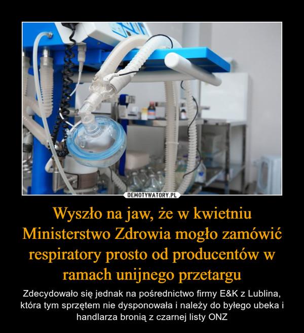 Wyszło na jaw, że w kwietniu Ministerstwo Zdrowia mogło zamówić respiratory prosto od producentów w ramach unijnego przetargu – Zdecydowało się jednak na pośrednictwo firmy E&K z Lublina, która tym sprzętem nie dysponowała i należy do byłego ubeka i handlarza bronią z czarnej listy ONZ