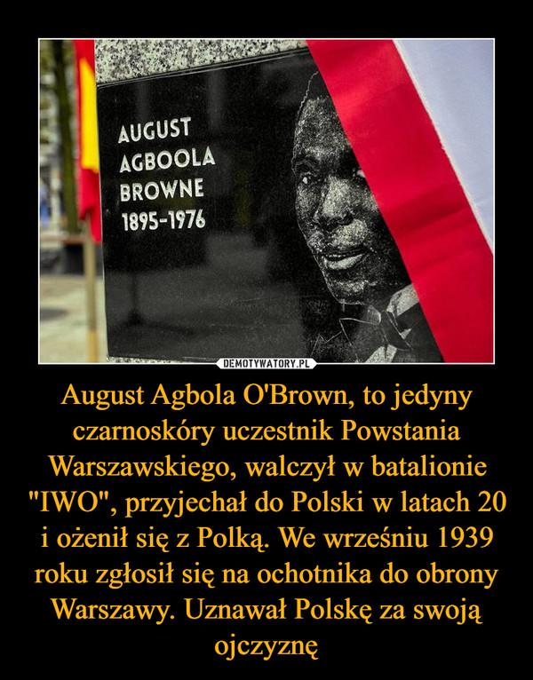 """August Agbola O'Brown, to jedyny czarnoskóry uczestnik Powstania Warszawskiego, walczył w batalionie """"IWO"""", przyjechał do Polski w latach 20 i ożenił się z Polką. We wrześniu 1939 roku zgłosił się na ochotnika do obrony Warszawy. Uznawał Polskę za swoją ojczyznę –"""
