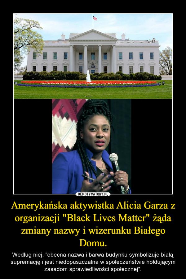 """Amerykańska aktywistka Alicia Garza z organizacji """"Black Lives Matter"""" żąda zmiany nazwy i wizerunku Białego Domu. – Według niej, """"obecna nazwa i barwa budynku symbolizuje białą supremację i jest niedopuszczalna w społeczeństwie hołdującym zasadom sprawiedliwości społecznej""""."""