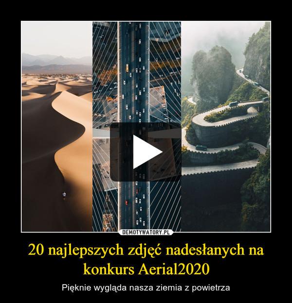 20 najlepszych zdjęć nadesłanych na konkurs Aerial2020 – Pięknie wygląda nasza ziemia z powietrza