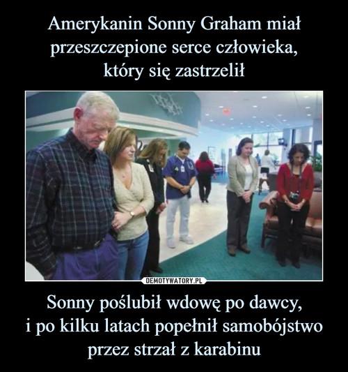 Amerykanin Sonny Graham miał przeszczepione serce człowieka, który się zastrzelił Sonny poślubił wdowę po dawcy, i po kilku latach popełnił samobójstwo przez strzał z karabinu