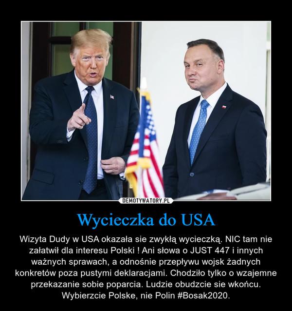 Wycieczka do USA – Wizyta Dudy w USA okazała sie zwykłą wycieczką. NIC tam nie załatwił dla interesu Polski ! Ani słowa o JUST 447 i innych ważnych sprawach, a odnośnie przepływu wojsk żadnych konkretów poza pustymi deklaracjami. Chodziło tylko o wzajemne przekazanie sobie poparcia. Ludzie obudzcie sie wkońcu. Wybierzcie Polske, nie Polin #Bosak2020.