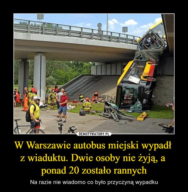 W Warszawie autobus miejski wypadł z wiaduktu. Dwie osoby nie żyją, a ponad 20 zostało rannych – Na razie nie wiadomo co było przyczyną wypadku