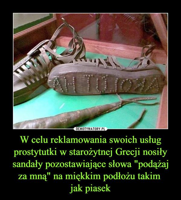 """W celu reklamowania swoich usług prostytutki w starożytnej Grecji nosiły sandały pozostawiające słowa """"podążaj za mną"""" na miękkim podłożu takim jak piasek –"""