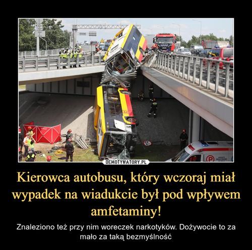 Kierowca autobusu, który wczoraj miał wypadek na wiadukcie był pod wpływem amfetaminy!
