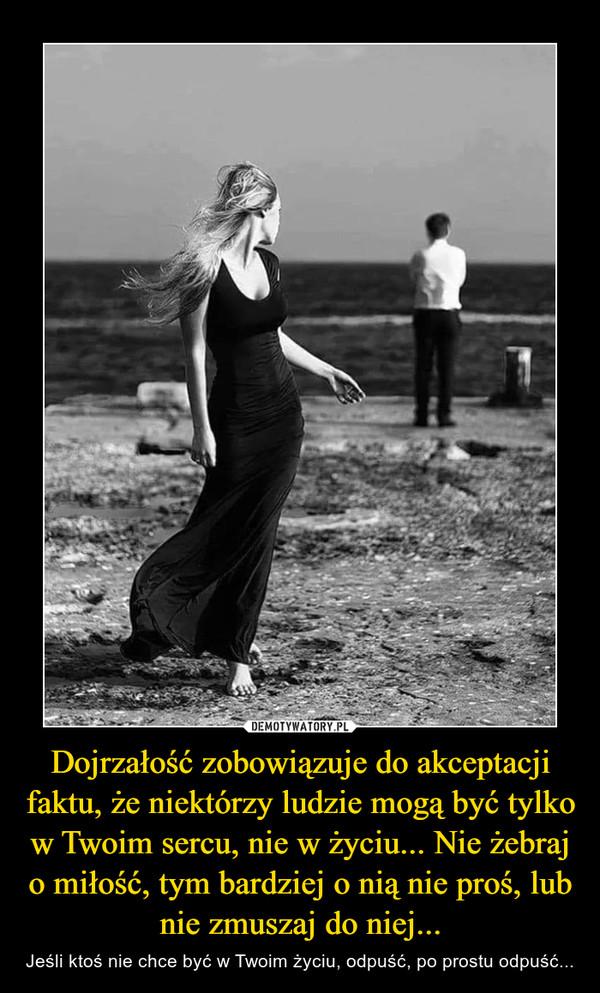 Dojrzałość zobowiązuje do akceptacji faktu, że niektórzy ludzie mogą być tylko w Twoim sercu, nie w życiu... Nie żebraj o miłość, tym bardziej o nią nie proś, lub nie zmuszaj do niej... – Jeśli ktoś nie chce być w Twoim życiu, odpuść, po prostu odpuść...