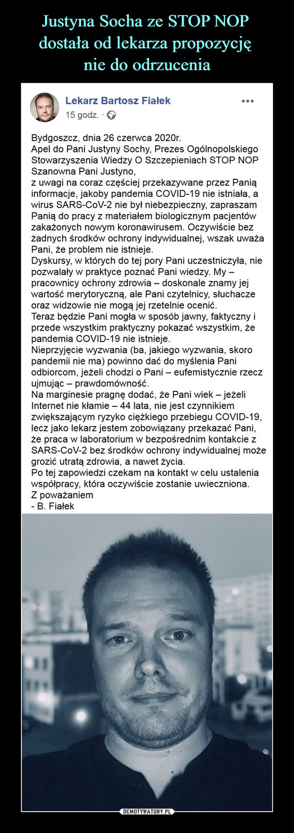 –  Lekarz Bartosz Fiałek16 godz. ·Bydgoszcz, dnia 26 czerwca 2020r.Apel do Pani Justyny Sochy, Prezes Ogólnopolskiego Stowarzyszenia Wiedzy O Szczepieniach STOP NOPSzanowna Pani Justyno,z uwagi na coraz częściej przekazywane przez Panią informacje, jakoby pandemia COVID-19 nie istniała, a wirus SARS-CoV-2 nie był niebezpieczny, zapraszam Panią do pracy z materiałem biologicznym pacjentów zakażonych nowym koronawirusem. Oczywiście bez żadnych środków ochrony indywidualnej, wszak uważa Pani, że problem nie istnieje.Dyskursy, w których do tej pory Pani uczestniczyła, nie pozwalały w praktyce poznać Pani wiedzy. My – pracownicy ochrony zdrowia – doskonale znamy jej wartość merytoryczną, ale Pani czytelnicy, słuchacze oraz widzowie nie mogą jej rzetelnie ocenić.Teraz będzie Pani mogła w sposób jawny, faktyczny i przede wszystkim praktyczny pokazać wszystkim, że pandemia COVID-19 nie istnieje.Nieprzyjęcie wyzwania (ba, jakiego wyzwania, skoro pandemii nie ma) powinno dać do myślenia Pani odbiorcom, jeżeli chodzi o Pani – eufemistycznie rzecz ujmując – prawdomówność.Na marginesie pragnę dodać, że Pani wiek – jeżeli Internet nie kłamie – 44 lata, nie jest czynnikiem zwiększającym ryzyko ciężkiego przebiegu COVID-19, lecz jako lekarz jestem zobowiązany przekazać Pani, że praca w laboratorium w bezpośrednim kontakcie z SARS-CoV-2 bez środków ochrony indywidualnej może grozić utratą zdrowia, a nawet życia.Po tej zapowiedzi czekam na kontakt w celu ustalenia współpracy, która oczywiście zostanie uwieczniona.Z poważaniem- B. Fiałek